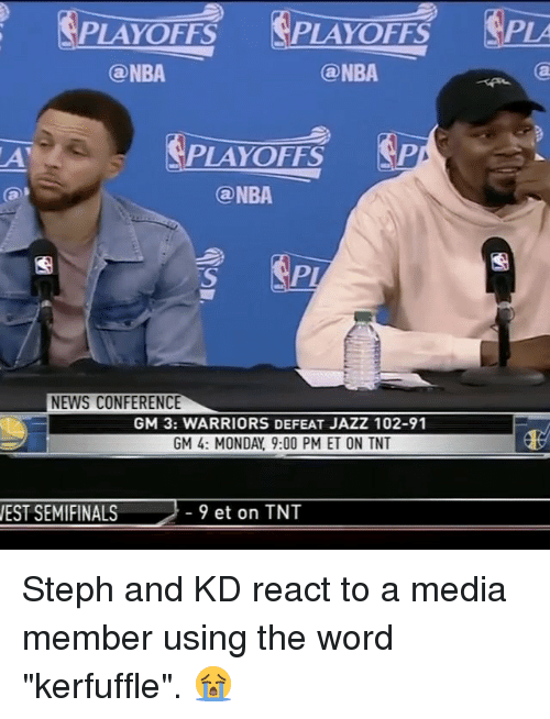 "Basketball, Golden State Warriors, and Nba: FS PLAYOFFS PLA  ONBA  Ga NBA  APA  PLAYOFFS  (a NBA  NEWS CONFERENCE  GM 3: WARRIORS DEFEAT JAZZ102-91  GM 4: MONDAY 9:00 PM ET ON TNT  9 et on TNT  WEST SEMIFINALS Steph and KD react to a media member using the word ""kerfuffle"". 😭"