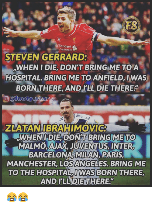 Barcelona, Memes, and Steven Gerrard: FS  Standard  hartered  STEVEN GERRARD  WHEN I DIE, DON'T BRING ME TOA  HOSPITAL. BRING ME TO ANFIELD, I WAS  BORN THERE. ANDI LL DIE THERE  @tooty.  ZLATANIBRAHIMOVIC  WHENIDIE DONTBRINGIMETO  MALMO,AJAX, JUVENTUS, INTER  BARCELONA, MILAN, PARIS  MANCHESTER, LOSANGELES, BRING ME  TO THE HOSPITAL IWAS BORN THERE  AND I'LL THERE.  0  DIE 😂😂