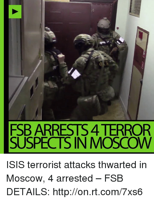 Isis, Memes, and 🤖: FSB ARRESTS 4TERROR  SUSPECTS IN MOSCOW ISIS terrorist attacks thwarted in Moscow, 4 arrested – FSB DETAILS: http://on.rt.com/7xs6