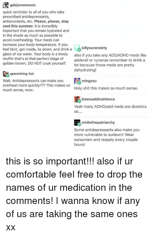 Comfortable, Memes, and Shade: FT gabijonesmusic  quick reminder to all of you who take  prescribed antidepressants,  antianxolants, etc. Please, please, stay  cool this summer. It is incredibly  important that you remain hydrated and  in the shade as much as possible to  avoid overheating. Your meds can  increase your body temperature. If you  feel faint, get inside  lie down, and drink a  le killyour anxiety  glass of ice water. Your body is a lovely  also if you take any ADD/ADHD meds like  muffin that's at that perfect stage of  adderall or vyvanse remember to drink a  golden brown. DO NOT cook yourself.  lot because those meds are pretty  dehydrating!  queenking-kai  Wait. Antidepressants can make you  mingesu  overheat more quickly??? This makes so  Holy shit this makes so much sense.  much sense, wow,  bisexualdinahalance  Yeah many ADHD/add meds are diuretics  SO  E smitethepatriarchy  Some antidepressants also make you  more vulnerable to sunburn! Wear  sunscreen and reapply every couple  hours! this is so important!!! also if ur comfortable feel free to drop the names of ur medication in the comments! I wanna know if any of us are taking the same ones xx