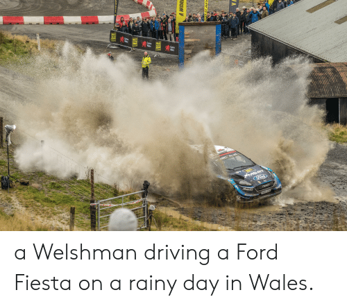 Driving, Ford, and Wales: FTAK E 944  NORTH POLE  THE CA  WALES  FALLY GB  Cymnu  MA  WALES  RALLY GB  ALE  Wales  Cymru  Wales  AWOR APART  WALES  RALLY 6B  N C  Cymru  Wales  FORTPERNo  सात  MS-RT  Ford  RESta  MS-RT  MICHEL  PX69 E50  U ENTRY  ENTRY  ND ENTRY  A WORE  A a Welshman driving a Ford Fiesta on a rainy day in Wales.