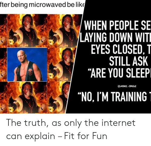 """Be Like, Internet, and Sleep: fter being microwaved be like  'WHEN PEOPLE SE  LAYING DOWN WIT  EYES CLOSED, T  STILL ASK  """"ARE YOU SLEEP  REBEL ORUS  """"NO, I'M TRAINING The truth, as only the internet can explain – Fit for Fun"""