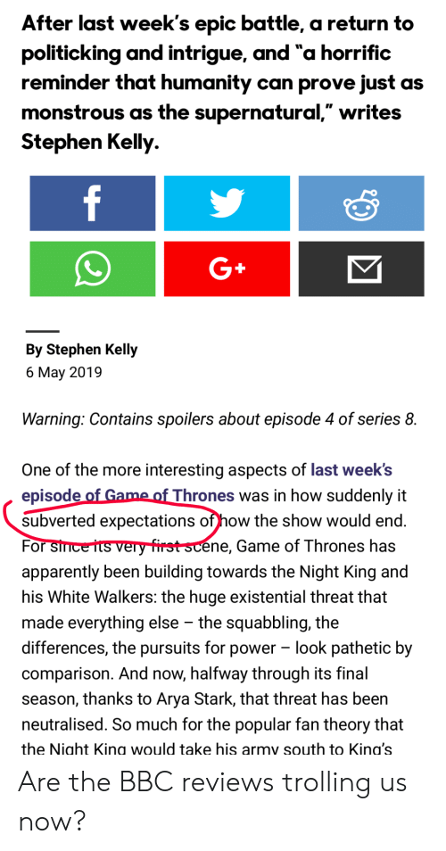 """Apparently, Game of Thrones, and Stephen: fter last week's epic battle, a return to  politicking and intrigue, and """"a horrific  reminder that humanity can prove just as  monstrous as the supernatural,"""" writes  Stephen Kelly.  G+  By Stephen Kelly  6 May 2019  Warning: Contains spoilers about episode 4 of series 8.  One of the more interesting aspects of last week's  episode  subverted expectations of how the show would end  For  apparently been building towards the Night King and  his White Walkers: the huge existential threat that  made everything else - the squabbling, the  differences, the pursuits for power look pathetic by  comparison. And now, halfway through its final  season, thanks to Arya Stark, that threat has been  neutralised. So much for the popular fan theory that  the Night Kina would take his armv south to Kina's  Thrones was in how suddenly it  éne, Game of Thrones has Are the BBC reviews trolling us now?"""