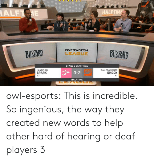 Tumblr, Blog, and Help: FTIM  DVERWATCH  STAGE 2 SEMIFINAL  HANGZHOu  SPARK  #7  SAN FRANCISCO  SHOCK  #1  0-2  HALFTIME owl-esports:  This is incredible. So ingenious, the way they created new words to help other hard of hearing or deaf players 3