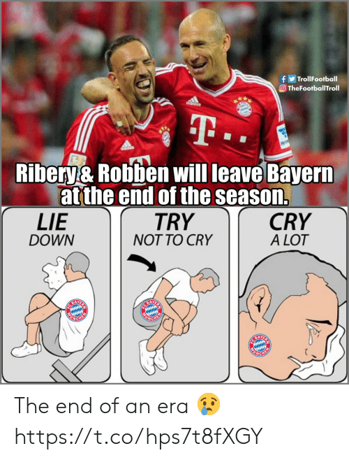 Memes, Bayern, and 🤖: fTrollFootball  Ο TheFootballTroll  Ribery& Robben will leave Bayern  at the end of the season.  TRY  NOT TO CRY  LIE  DOWN  CRY  A LOT  BAY  BAYER  CHE The end of an era 😢 https://t.co/hps7t8fXGY