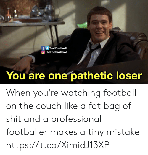 Football, Memes, and Couch: fTrollFootball  O TheFootballTroll  You are one pathetic loser When you're watching football on the couch like a fat bag of shit and a professional footballer makes a tiny mistake https://t.co/XimidJ13XP