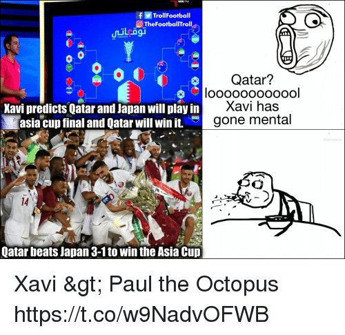 Memes, Beats, and Japan: fTrollFootball  TheFootballTroll  Qatar?  Kavi predicts Qatar and Japan will play in  asia cup final and Qatar will win it.  Xavi has  gone mental  14  Qatar beats Japan 3-1 to win the Asia Cup Xavi > Paul the Octopus https://t.co/w9NadvOFWB