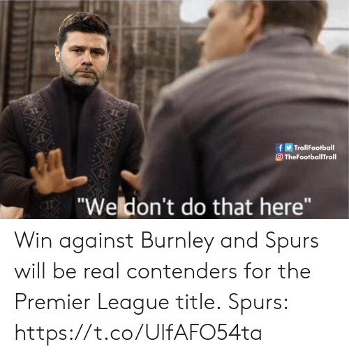 "Memes, Premier League, and Spurs: fTrollFootball  TheFootballTroll  ""Weldon't do that here"" Win against Burnley and Spurs will be real contenders for the Premier League title.  Spurs: https://t.co/UlfAFO54ta"