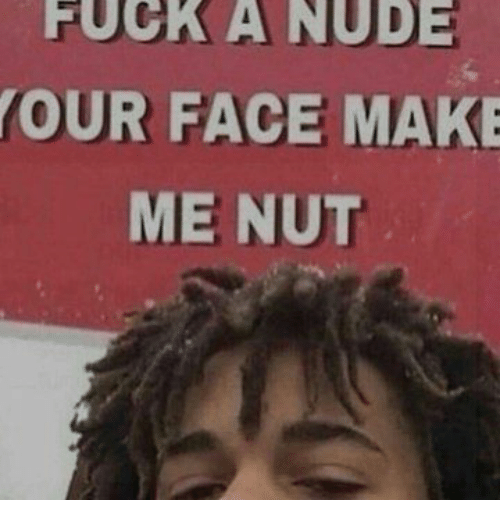 fuck a nude your face make me nut