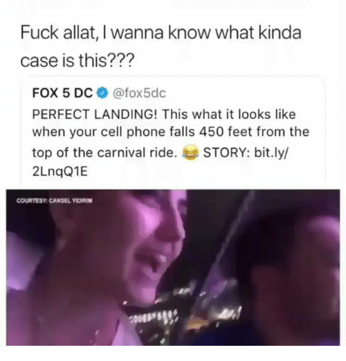 Memes, Phone, and Fuck: Fuck allat, I wanna know what kinda  case is this???  FOX 5 DC @fox5dc  PERFECT LANDING! This what it looks like  when your cell phone falls 450 feet from the  top of the carnival ride. STORY: bit.ly/  2LnqQ1E  COURTESY:CANSEL YIDIRIM