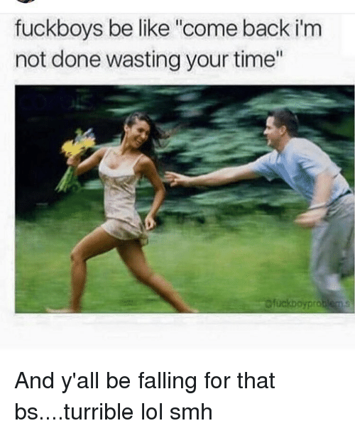 fuck boys be like come back im not done wasting 7515232 fuck boys be like come back im not done wasting your time fuckboy
