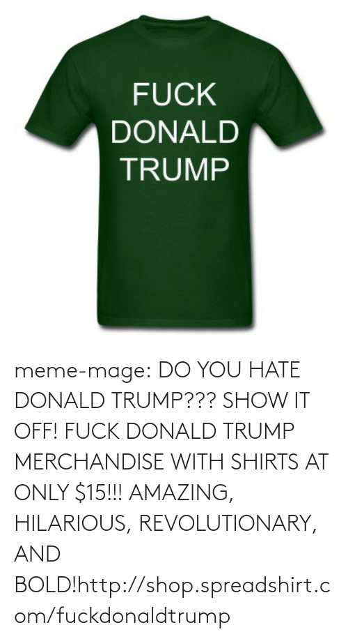 Donald Trump, Meme, and Tumblr: FUCK  DONALD  TRUMP meme-mage:  DO YOU HATE DONALD TRUMP??? SHOW IT OFF! FUCK DONALD TRUMP MERCHANDISE  WITH SHIRTS AT ONLY $15!!! AMAZING, HILARIOUS, REVOLUTIONARY, AND BOLD!http://shop.spreadshirt.com/fuckdonaldtrump