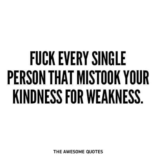 Fuck Every Single Person That Mistook Your Kindness For Weakness The