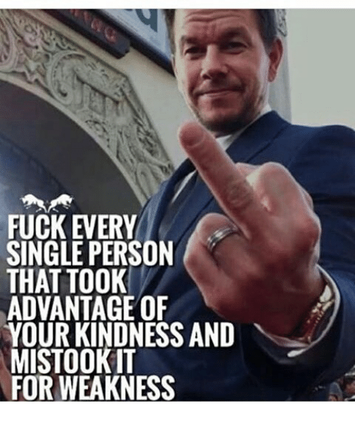 Memes, Fuck, and Kindness: FUCK EVERY  SINGLE PERSON  THAT TOOK  ADVANTAGE OF  YOUR KINDNESS AND  MISTOOKIT  FOR WEAKNESS