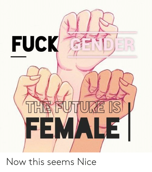 Future, Fuck, and Nice: FUCK GENDER  THE FUTURE IS  FEMALE Now this seems Nice