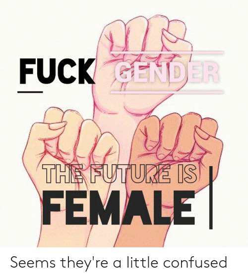 Confused, Future, and Tumblr: FUCK GENDER  THE FUTURE IS  FEMALE Seems they're a little confused