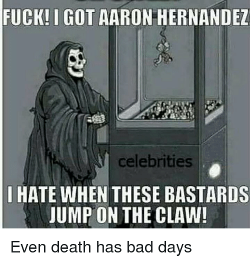 Aaron Hernandez, Bad, and Death: FUCK! I GOT AARON HERNANDEZ  celebrities  I HATE WHEN THESE BASTARDS  JUMP ON THE CLAW!