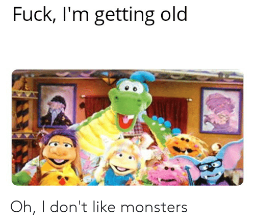 Reddit, Fuck, and Old: Fuck, I'm getting old Oh, I don't like monsters