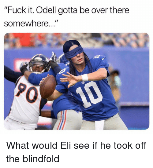 "Sports, Fuck, and Fuck It: ""Fuck it. Odell gotta be over there  1I  somewhere...  0 What would Eli see if he took off the blindfold"