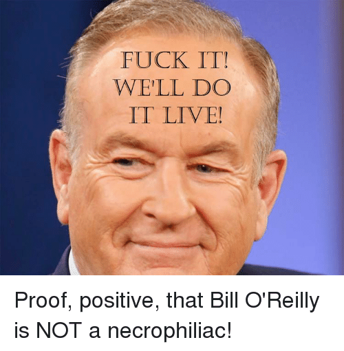 Excellent question Bill fuck oreilly rather