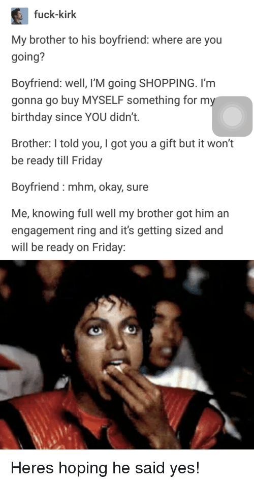 Birthday, Friday, and Shopping: fuck-kirk  My brother to his boyfriend: where are you  going?  Boyfriend: well, I'M going SHOPPING. I'm  gonna go buy MYSELF something for m  birthday since YOU didn't.  Brother: I told you, I got you a gift but it won't  be ready till Friday  Boyfriend : mhm, okay, sure  Me, knowing full well my brother got him an  engagement ring and it's getting sized and  will be ready on Friday: Heres hoping he said yes!