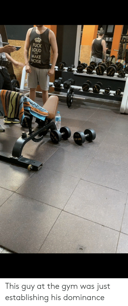 Gym, Fuck, and Make: FUCK LOUD MAKE NOISE This guy at the gym