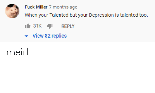 Depression, MeIRL, and Miller: Fuck Miller 7 months ago  When your Talented but your Depression is talented too.  31K  REPLY  View 82 replies meirl