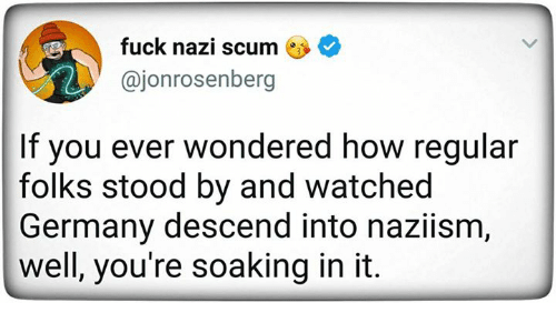 Fuck, Germany, and How: fuck nazi scum *  @jonrosenberg  If you ever wondered how regular  folks stood by and watched  Germany descend into naziism  well, you're soaking in it.