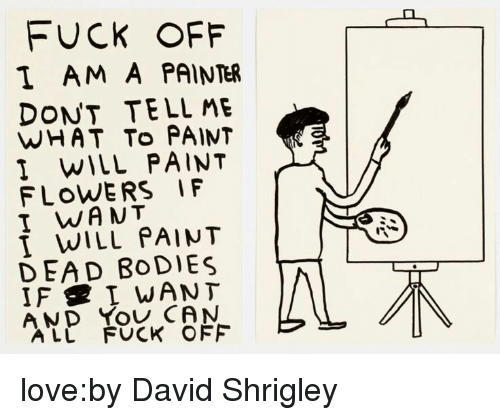 Bodies , Love, and Tumblr: FUCK OFF  I AM A PAINTER  DONT TELL ME  WHAT To PAINT  I WILL PAINT  FLOWERS IF  I WANT  I WILL PAINT  DEAD BoDIES  AND You CAN  ALL FUCK OFF love:by David Shrigley