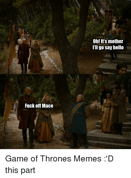 Game of Thrones, Hello, and Meme: Fuck off Mace Oh! It's mother