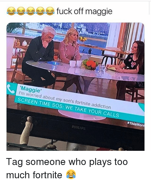 Funny, Too Much, and Fuck: fuck off maggie  dy  Maggie'  I'm worried about my son's fortnite addiction  SCREEN TIME SOS: WE TAKE YOUR CALLS  #ThisMorri  PHILIPS Tag someone who plays too much fortnite 😂