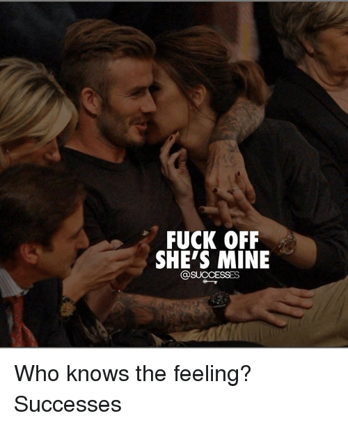 fuck off shes mine successes who knows the feeling successes 31880408 25 best mine memes ayee memes, and still memes, not memes