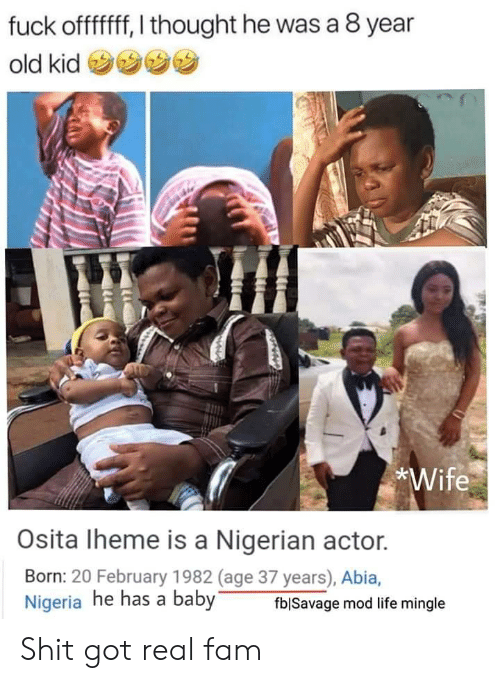 Fam, Life, and Nigeria: fuck offfff, I thought he was a 8 year  old kid  *Wife  Osita Iheme is a Nigerian actor.  Born: 20 February 1982 (age 37 years), Abia,  Nigeria he has a baby  fblSavage mod life mingle Shit got real fam