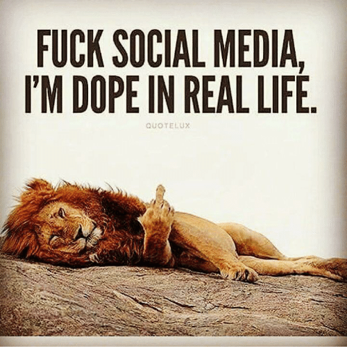 Dope, Memes, And Social Media: FUCK SOCIAL MEDIA, IM DOPE IN REAL