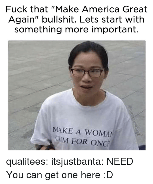 "America, Cum, and Target: Fuck that ""Make America Great  Again"" bullshit. Lets start with  something more important.  MAKE A WOMAN  CUM FOR ONC qualitees: itsjustbanta: NEED You can get one here :D"