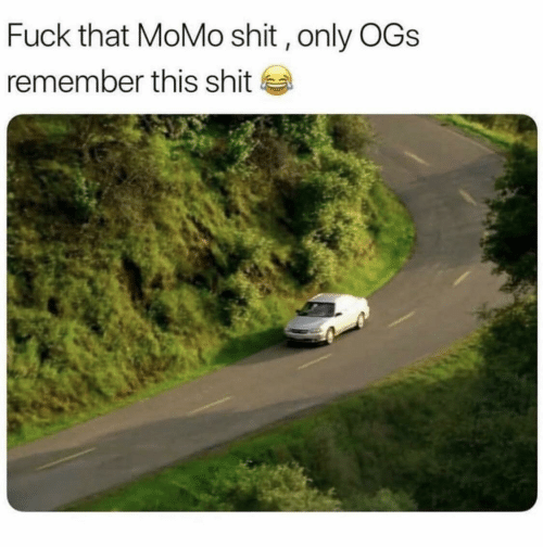 Shit, Fuck, and Fuck That: Fuck that MoMo shit, only OGs  remember this shit