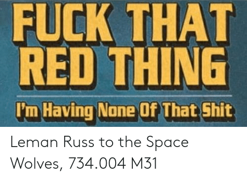 Shit, Fuck, and Space: FUCK THAT  RED THING  I'm Having None Of That Shit Leman Russ to the Space Wolves, 734.004 M31
