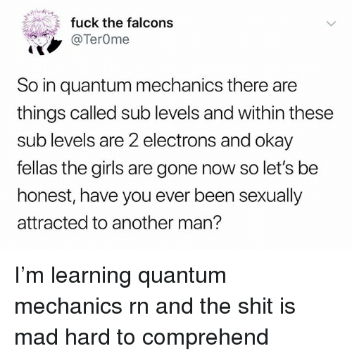 Girls, Memes, and Shit: fuck the falcons  @TerOme  So in quantum mechanics there are  things called sub levels and within these  sub levels are 2 electrons and okay  fellas the girls are gone now so let's be  honest, have you ever been sexually  attracted to another man? I'm learning quantum mechanics rn and the shit is mad hard to comprehend
