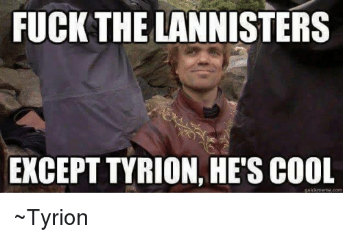 Fucking, Memes, and Cool: FUCK THE LANNISTERS  EXCEPT TYRION, HE'S COOL  quickmeme.com ~Tyrion