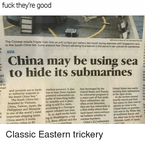 Memes, China, and Chinese: fuck they're good  The Chinese missile frigate Yulin fires an anti-surface gun battery last month  in the South China Sea Some analysts fear China is elevating its presence in the sea so it can concesl its submarines  uring exercies with Singaeones ay  - ASIA  China may be using sea  to hide its submarines  da  th  th  d to  nual  and certainly not to furth naclear-powered, It also that  er militarize outposts in has at least three noclear. United States and Russia  the South China Sea.  developed by the  Unied Statess esily th  tracking thele subemarines U  is in the open oceas  So the Soviets created te  tic missiles and is plan- Since sabmarines can heavily mined and forti ed  The South China Sea- pable of launching bailis a major part of that pash  bounded by Vietnam,  China, Taiwan, Japan, the ning to add five more,  Philippines and Malaysia according to a Pentagon  often avoid detection,  they are less vulnerable to operate as close to the  iedmes for theはmbs to  report released last year. a first-strike attack than United States as possible,  In an April media briet land-based intercontinen Ome was in the Wiibe Sea  onorthst Raia and  China's JL2 submarine Okhotk, north of Japsn  is one of the world's most  d  f  a  important shipping lanes.  China asserts it holdsing in Washington, a top  tal ballistic missiles or  the other was in the Sea of  U.S. Navy official said the nuclear bombers  time rights to 80 Classic Eastern trickery