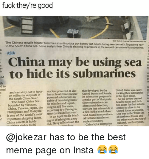 Meme, Memes, and China: fuck theyre good  The Chinese missile frigate Yulin fires an anti-surface gun battery last month  in the South China Sea Some analysts fear China is elevating its presence in the ses so it can conceal its submarines  during exercnes with Singapore's navy  ASIA  China may be using sea  to hide its submarines  rt  th  d to  nual  th  and certainly not to furth naclear-powered. It also that developed by the Uesed States as eaily th  n has at least three nucleat. United States and Russia, tracking their subenariees U  powered submarines ca Its submarine  pable of launching ballis a  the South China Sea.  is  in the open ocean  major part of that pash. So the Sovicts created  submarines can ly mined and fort ed  -  bounded by Vietnam, tic missiles and is plan- Since  China, Taiwan, Japan, the ning to add five more, often avoid detection,fed zones for their sube to  Philippines and Malaysia- according to a Pentagon they are less vulnerable to operate as close to the y  d is one of the world's most report released last year. a first-strike attack than United States as possible, t  f important shipping lanes. In an April media brief- land-based intercontinen One was in the Whise Seaa  the other was in the Sea of  tal ballistic missiles or of northwest sla nd  China's J12 submarineOkhotsk, north of Japan  ing in Washington, a top  China asserts it holds  ritime rights to 80  U.S. Navy official said the nuclear bombers @jokezar has to be the best meme page on Insta 😂😂