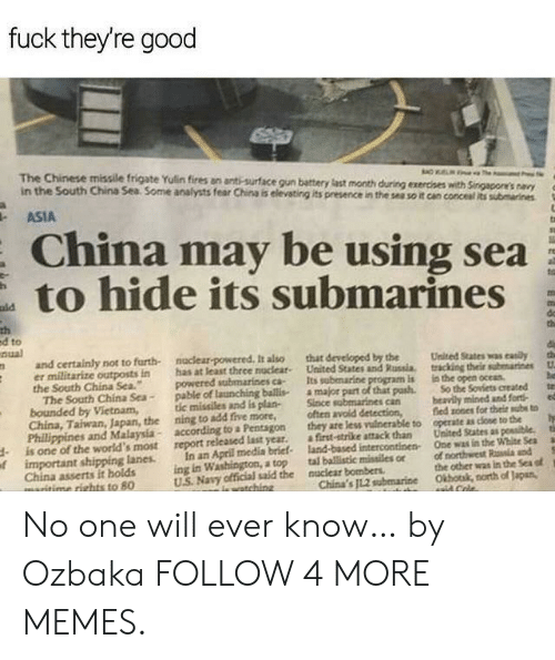 "Dank, Memes, and Reddit: fuck they're good  The Chinese missile frigate Yulin fires an anti-surface gun battery last month during exercises with Singapore's navy  in the South China Sea Some analysts fear China is elevating its presence in the sea so it can concesal its submarines  ASIA  China may be using sea  to hide its submarines  ald  th  ed to  nual  do  th  naclear-powered It also  has at least thrce nuclear  powered submarines ca-  pable of launching ballis  tic missiles and is plan-  ning to add five more,  according to a Pentagon  report released last year.  and certainly not to furth-  er militarize outposts in  the South China Sea.""  The South China Sea-  bounded by Vietnam,  China, Taiwan, Japan, the  Phillippines and Malaysia-  is one of the world's most  oimportant shipping lanes  China asserts it holds  maritime rights to 80  that developed by the  United States and Russia.  Its subenarine program is  a major part of that pash  Since sabmarines can  often avoid detection,  they are less vuinerable to  a first-strike attack than  land-based intercontinen  tal ballistic missiles or  the  tracking their submarines  in the open oceas  So the Soviets created  beavily mined and fort  fied sones for their subs to  operate as close to the  ta  United States as possible.  One was in the White Sea  tih  In an April media brief  ing in Washington, a top  US Navy official said the  of northwest Rala and  the other was in the Sea of  Okhotak, north of Japan,  nuclear bombers  China's JL.2 subemarine  iewatching  aaid Cole. No one will ever know… by Ozbaka FOLLOW 4 MORE MEMES."