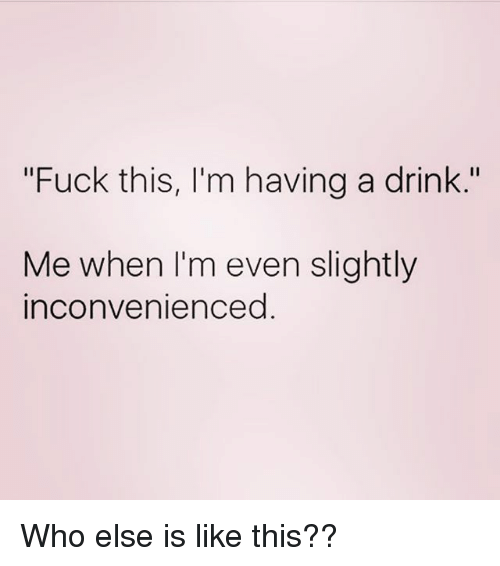 "Fuck, Girl Memes, and Who: ""Fuck this, I'm having a drink.""  Me when I'm even slightly  inconvenienced Who else is like this??"
