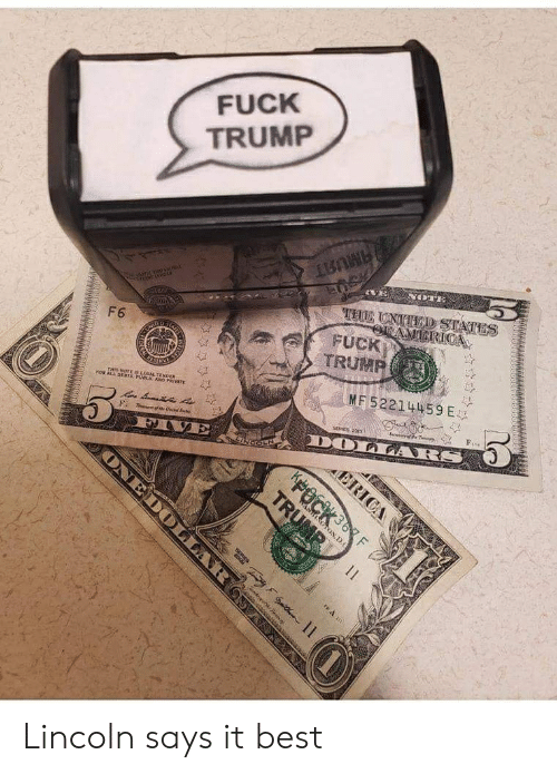 Best, Lincoln, and Trump: FUCK  TRUMP  VE  THI UNTED STATES  aric nep asP  TAMERIOCA  FUCK  TRUMP  F6  ES  UND  MF 52214459 E  THIS NOTE Is LERAL TENDDER  rOwALL DERTS, FUBLIC ANO PRIVATE  SevfP T  SEES 200  f Cd S  DOLARS  Fi T  ం  F  INCOLN  ERICA  KFOCK3F  SNGTON D.O  TRUMR  ondyehde nn  ONEDOLLAR Lincoln says it best