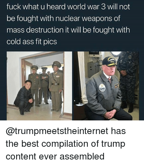 Ass, Memes, and Best: fuck what u heard world war 3 will not  be fought with nuclear weapons of  mass destruction it will be fought with  cold ass fit pics @trumpmeetstheinternet has the best compilation of trump content ever assembled