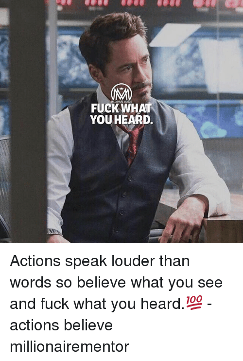 Memes, Fuck, and 🤖: FUCK WHAT  YOU HEARD. Actions speak louder than words so believe what you see and fuck what you heard.💯 - actions believe millionairementor