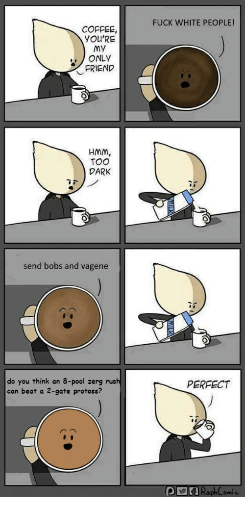 FUCK WHITE PEOPLE! COFFEE YOU'RE My ONLY FRIEND HMM TOO DARK