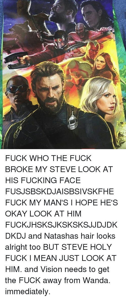 Fucking, Memes, and Vision: FUCK WHO THE FUCK BROKE MY STEVE LOOK AT HIS FUCKING FACE FUSJSBSKDJAISBSIVSKFHE FUCK MY MAN'S I HOPE HE'S OKAY LOOK AT HIM FUCKJHSKSJKSKSKSJJDJDKDKDJ and Natashas hair looks alright too BUT STEVE HOLY FUCK I MEAN JUST LOOK AT HIM. and Vision needs to get the FUCK away from Wanda. immediately.