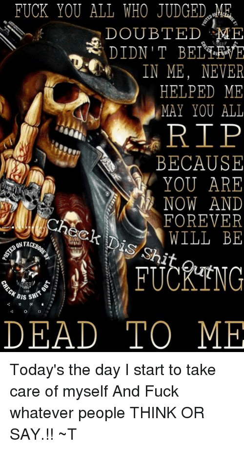 Fuck You, Memes, and Forever: FUCK YOU ALL WHO JUDGED  DOUBTED ME  2  1  t.  、IN ME, NEVER  HELPED ME  MAY YOU ALL  RIP  BECAUSE  YOU ARE  NOW AND  FOREVER  WILLBE  1  ON FA  ISS  4  0  DEAD TOME Today's the day I start to take care of  myself And Fuck whatever people  THINK OR SAY.!! ~T