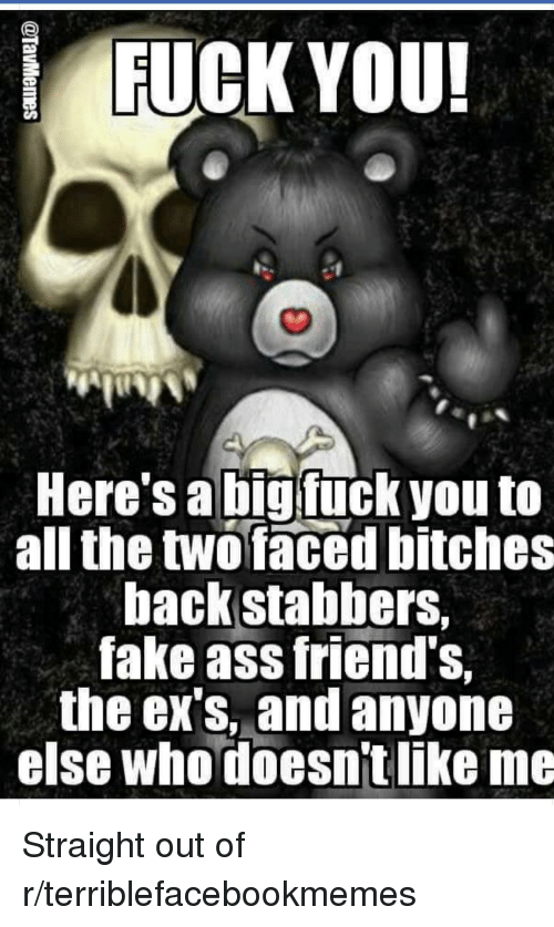 Ass, Ex's, and Fake: FUCK YOU!  Here's a bigfuck you to  all the twofaced bitches  backstabbers,  fake ass friend's.  the ex's, and anyone  else whodoesn't like me